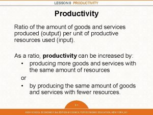 LESSON 8 PRODUCTIVITY Productivity Ratio of the amount