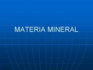 MATERIA MINERAL MATERIA MINERAL Es la materia mineral