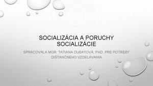SOCIALIZCIA A PORUCHY SOCIALIZCIE SPRACOVALA MGR TATIANA DUBAYOV
