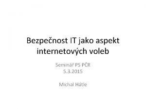 Bezpenost IT jako aspekt internetovch voleb Semin PS