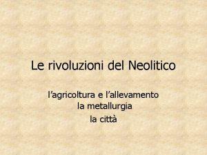 Le rivoluzioni del Neolitico lagricoltura e lallevamento la