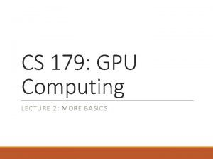 CS 179 GPU Computing LECTURE 2 MORE BASICS