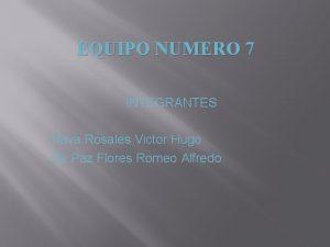 EQUIPO NUMERO 7 INTEGRANTES Nava Rosales Victor Hugo
