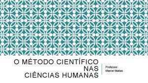 O MTODO CIENTFICO NAS CINCIAS HUMANAS Professor Marcel