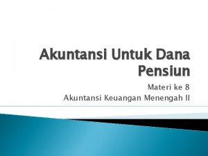 Akuntansi Untuk Dana Pensiun Materi ke 8 Akuntansi