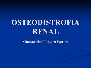 OSTEODISTROFIA RENAL Guaraciaba Oliveira Ferrari Osteodistrofia Renal n