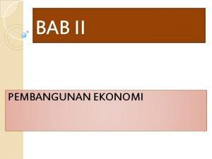 BAB II PEMBANGUNAN EKONOMI Pertumbuhan Ekonomi vs Pembangunan