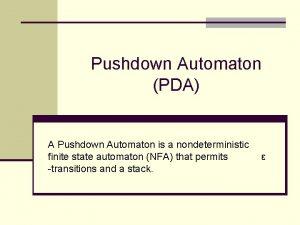 Pushdown Automaton PDA A Pushdown Automaton is a