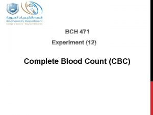 Complete Blood Count CBC Objectives 1 To estimate