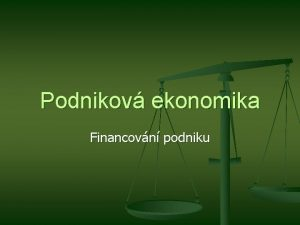 Podnikov ekonomika Financovn podniku Financovn podniku n Financovnm