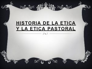 HISTORIA DE LA ETICA Y LA ETICA PASTORAL