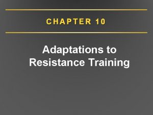 CHAPTER 10 Adaptations to Resistance Training Resistance Training