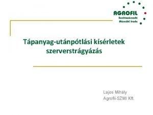 Tpanyagutnptlsi ksrletek szerverstrgyzs Lajos Mihly AgrofilSZMI Kft Milyen