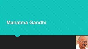 Mahatma Gandhi Who is Mahatma Gandhi Mahatma Gandhi