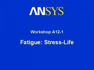 Workshop A 12 1 Fatigue StressLife Fatigue Module