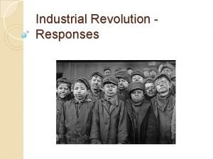 Industrial Revolution Responses Responses to Industrial Revolution In