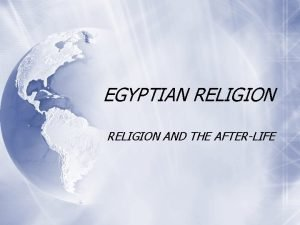 EGYPTIAN RELIGION AND THE AFTERLIFE Ancient Egyptian Religion