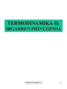 TERMODINAMIKA II BIGARREN PRINTZIPIOA TERMODINAMIKA II 1 HELBURUAK
