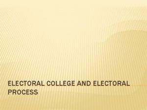 ELECTORAL COLLEGE AND ELECTORAL PROCESS ELECTORAL COLLEGE Electoral