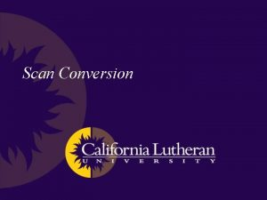 Scan Conversion Scan Conversion Also known as rasterization