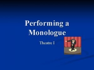 Performing a Monologue Theatre I MONOLOGUES n In