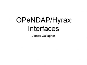 OPe NDAPHyrax Interfaces James Gallagher What are OPe