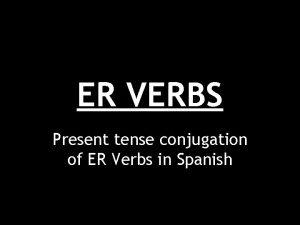 ER VERBS Present tense conjugation of ER Verbs