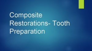 Composite Restorations Tooth Preparation Introduction Composite can be