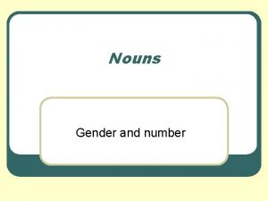 Nouns Gender and number Making Nouns Plural Remember