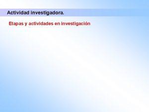 Actividad investigadora Etapas y actividades en investigacin Actividad