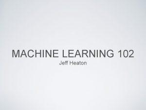 MACHINE LEARNING 102 Jeff Heaton Jeff Heaton Data