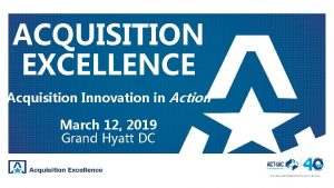 ACQUISITION EXCELLENCE Acquisition Innovation in Action March 12
