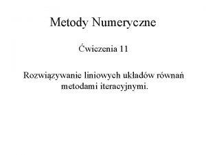 Metody Numeryczne wiczenia 11 Rozwizywanie liniowych ukadw rwna