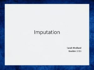 Imputation Sarah Medland Boulder 2019 What is imputation