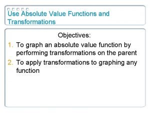 Use Absolute Value Functions and Transformations Objectives 1