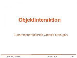 Objektinteraktion Zusammenarbeitende Objekte erzeugen IT 2 WS 20052006