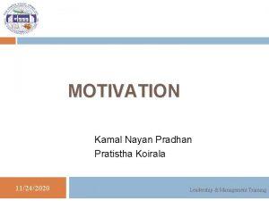MOTIVATION Kamal Nayan Pradhan Pratistha Koirala 11242020 Leadership