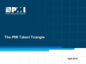 The PMI Talent Triangle April 2015 PMI Talent