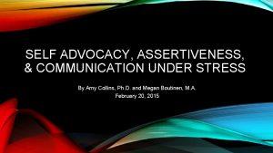 SELF ADVOCACY ASSERTIVENESS COMMUNICATION UNDER STRESS By Amy
