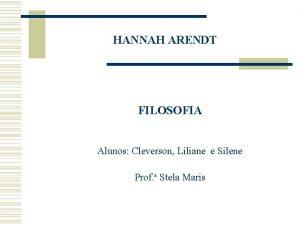 HANNAH ARENDT FILOSOFIA Alunos Cleverson Liliane e Silene