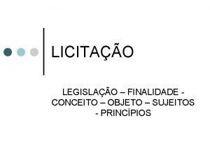 LICITAO LEGISLAO FINALIDADE CONCEITO OBJETO SUJEITOS PRINCPIOS Legislao