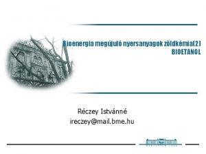 Bioenergia megjul nyersanyagok zldkmia2 BIOETANOL Rczey Istvnn ireczeymail