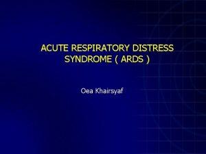 ACUTE RESPIRATORY DISTRESS SYNDROME ARDS Oea Khairsyaf Acute