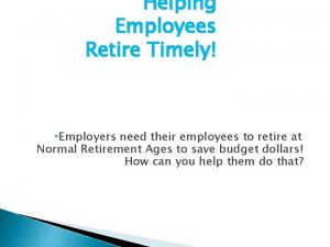 Helping Employees Retire Timely Employers need their employees