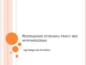 ROZWIZANIE STOSUNKU PRACY BEZ WYPOWIEDZENIA mgr Magorzata Grzekw
