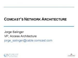 COMCASTS NETWORK ARCHITECTURE Jorge Salinger VP Access Architecture
