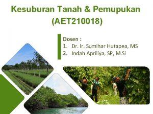 Kesuburan Tanah Pemupukan AET 210018 Dosen 1 Dr