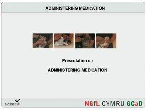 ADMINISTERING MEDICATION Presentation on ADMINISTERING MEDICATION Introduction Why