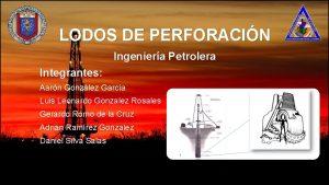 LODOS DE PERFORACIN Ingeniera Petrolera Integrantes Aarn Gonzlez