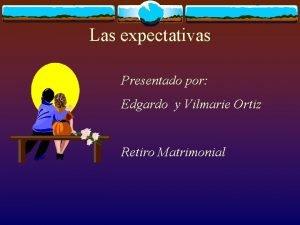 Las expectativas Presentado por Edgardo y Vilmarie Ortiz